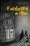 Fantasmi a Pisa. Un'inchiesta nei luoghi della leggenda libro