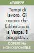 Tempi di lavoro. Gli uomini che fabbricarono la Vespa. Il piaggista (1952-1987) e lo scioperone del '62 libro