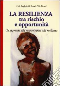 La resilienza tra rischio e opportunità. Un approccio alla cura orientato alla resilienza libro di Bonfiglio Natale S. - Renati Roberta - Farneti Pietro M.