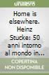 Home is elsewhere. Heinz Stucke: 50 anni intorno al mondo in bicicletta libro