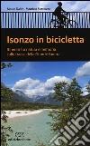 Isonzo in bicicletta. Itinerari tra natura e memoria sulle tracce della Grande Guerra libro