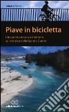 Piave in bicicletta. Itinerari tra natura e memoria sulle tracce della grande guerra libro