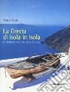 La Grecia di isola in isola. Orizzonti di mare sulle... libro