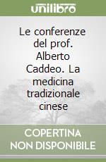 Le conferenze del prof. Alberto Caddeo. La medicina tradizionale cinese libro di Caddeo Alberto