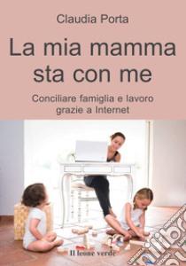 La mia mamma sta con me. Conciliare famiglia e lavoro grazie a internet libro di Porta Claudia