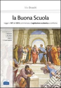 La buona scuola. Legge n. 107 del 2015 commentata e legislazione scolastica a confronto libro di Bruschi Max