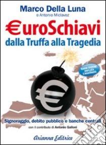 Euroschiavi dalla truffa alla tragedia. Signoraggio, debito pubblico, banche centrali libro di Della Luna Marco - Miclavez Antonio