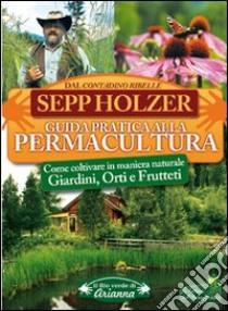 Guida pratica alla permacultura. Come coltivare giardini orti e frutteti libro di Holzer Sepp