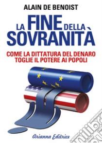 La fine della sovranità. La dittatura del denaro che toglie il potere ai popoli libro di Benoist Alain de