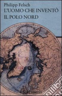 L'uomo che inventò il Polo Nord libro di Felsch Philipp