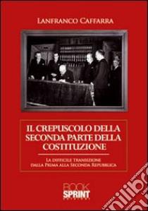 Il crepuscolo della seconda parte della Costituzione. La difficile transizione dalla prima alla seconda Repubblica libro di Caffarra Lanfranco