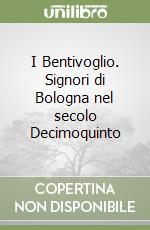 I Bentivoglio. Signori di Bologna nel secolo Decimoquinto libro di Rossi Nerina R.
