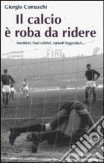 Il calcio è roba da ridere. Aneddoti, frasi celebri, episodi leggendari... libro