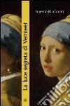 La luce segreta di Vermeer. La ragazza con l'orecchino di perla e altri capolavori della pittura fiamminga e olandese del secolo d'oro