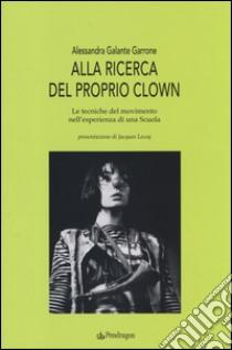 Alla ricerca del proprio clown. Le tecniche del movimento nell'esperienza di una scuola libro di Galante Garrone Alessandra