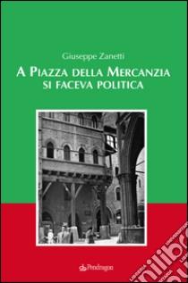 A piazza della mercanzia si faceva politica libro di Zanetti Giuseppe