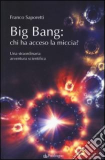 Big Bang: chi ha acceso la miccia? Una straordinaria avventura scientifica libro di Saporetti Franco