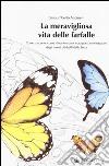 La meravigliosa vita delle farfalle. Come nascono, come si trasformano, cosa possiamo imparare dagli insetti più belli della Terra. Ediz. illustrata libro