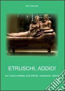 Etruschi addio! libro di Falconieri Ezio