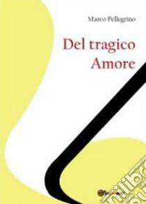 Del tragico amore libro di Pellegrino Marco