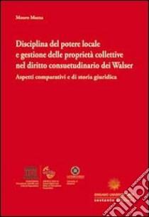 Disciplina del potere locale e gestione delle proprietà collettive nel diritto consuetudinario dei Walser. Aspetti comparativi e di storia giuridica libro di Mazza Mauro