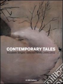 Contemporary tales. Elisabeth Strigini. Selected works 2004-2012. Catalogo della mostra (Milano, 13 luglio-13 settembre 2012). Ediz. italiana e inglese libro