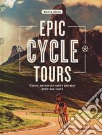 Epic cycle tours. Curve, percorsi e salite per eroi libro