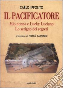 Il pacificatore. Mio nonno e Lucky Luciano. Lo scrigno dei segreti libro di Ippolito Carlo