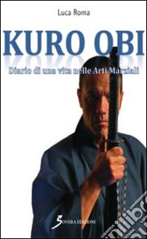 Kuro Obi. Diario di una vita nelle arti marziali libro di Roma Luca