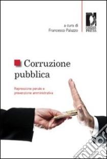 Corruzione pubblica. Repressione penale e prevenzione amministrativa. Atti del Seminario (Firenze, 6 maggio 2011) libro