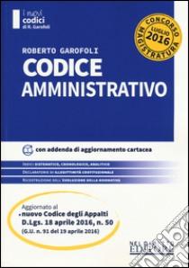 Codice amministrativo. Concorso magistratura. Aggiornato al nuovo Codice Appalti (D.Lgs. 18 aprile 2016). Con aggiornamento online libro di Garofoli Roberto