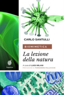 Biomimetica. La lezione della natura. Ecosostenibilità, design e cicli produttivi nel terzo millennio libro di Santulli Carlo
