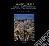 Imago urbis. Antico e contemporaneo nel centro-storico di Napoli. Ediz. illustrata libro di Rossi P. (cur.)