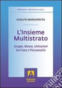 L'insieme multistrato. Gruppi, masse, istituzioni tra caos e psicoanalisi libro di Guelfo Margherita