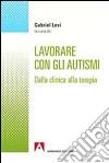Lavorare con gli autismi. Dalla clinica alla terapia libro