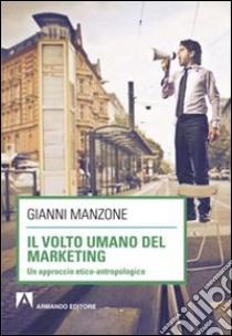 Il volto umano del marketing. Un approccio etico-antropologico libro di Manzone Gianni
