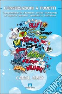 Conversazioni a fumetti. Comprendere le situazioni sociali illustrando in vignette pensieri, emozioni e intenzioni libro di Gray Carol
