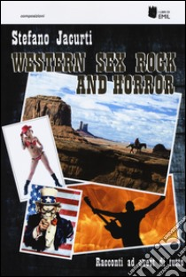 Western sex rock and horror. Racconti ad ovest di tutto libro di Jacurti Stefano