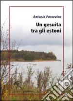 Un gesuita tra gli estoni. Lettera di Antonio Possevino a Eleonora, duchessa di Mantova, arciduchessa d'Austria libro