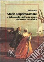 Storia del primo amore e del secondo e del terzo amore di un cuore metafisico libro