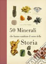 50 minerali che hanno cambiato il corso della storia. Ediz. illustrata