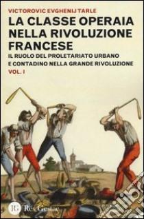 La classe operaia nella rivoluzione francese. Il ruolo del proletariato urbano e contadino nella Grande Rivoluzione (1) libro di Tarle Evgenij V.