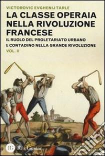 La classe operaia nella Rivoluzione Francese. Il ruolo del proletariato urbano e contadino nella Grande Rivoluzione (2) libro di Tarle Evgenij V.