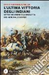 L'ultima vittoria degli indiani. Little Big Horn e la disfatta del generale Custer libro