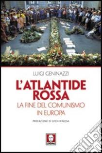 L'Atlantide rossa. La fine del comunismo in Europa libro di Geninazzi Luigi