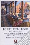 L'arte del lusso. Breve trattato sul lusso, seguito da un catalogo ragionato di luoghi, oggetti, atteggiamenti e pensieri libro