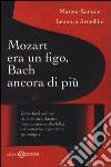 Mozart era un figo, Bach ancora di più. Come farsi sedurre dalla musica classica, innamorarsene alla follia e diventarne dipendenti per sempre libro