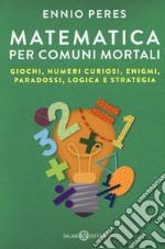 Matematica per comuni mortali. Giochi, numeri curiosi, enigmi, paradossi, logica e strategia libro