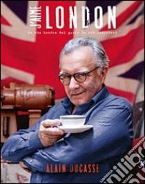 J'aime London. La mia Londra del gusto in 100 indirizzi libro di Ducasse Alain