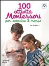 100 attività Montessori per scoprire il mondo. 3-6 anni libro